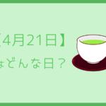 【4月21日】はどんな日?記念日や誕生日を全てまとめて3分で超簡単に紹介!