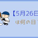 【5月26日】って何の日?記念日や有名人をまとめて3分で紹介!
