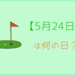 【5月24日】って何の日?記念日や有名人をまとめて3分で紹介!