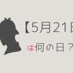 【5月21日】って何の日?記念日や有名人をまとめて3分で紹介!