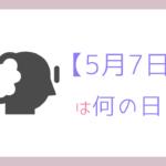 【5月7日】今日は何の日?記念日や誕生日!誕生石と誕生花を3分で紹介!