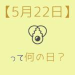 【5月22日】って何の日?記念日や有名人をまとめて3分で紹介!
