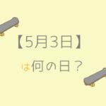 【5月3日】今日は何の日?記念日や誕生日!誕生石と誕生花も3分で紹介!