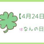 【4月24日】はなんの日?記念日と誕生日の有名人を3分で紹介!