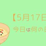 【5月17日】って何の日?記念日や有名人をまとめて3分で紹介!