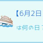 【6月2日】って何の日?記念日や有名人をまとめて3分で紹介!