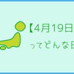 【4月19日】ってどんな日?まとめて超簡単に3分で紹介!
