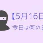 【5月16日】って何の日?記念日や有名人をまとめて3分で紹介!