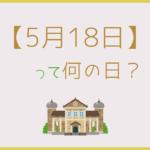 【5月18日】って何の日?記念日や有名人をまとめて3分で紹介!