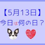 【5月13日】今日は何の日?記念日や有名人をまとめて3分で紹介!