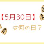 【5月30日】って何の日?記念日や有名人をまとめて3分で紹介!
