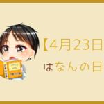 【4月23日】ってなんの日?記念日や誕生日をまとめて3分で紹介!