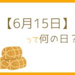 【6月15日】って何の日?記念日や有名人をまとめて3分で紹介!
