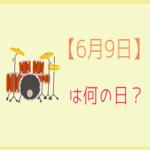 【6月9日】は何の日?記念日や誕生日の有名人をまとめて3分で紹介!