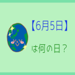 【6月5日】って何の日?記念日や有名人をまとめて3分で紹介!