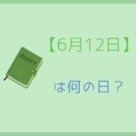 【6月12日】は何の日?記念日や有名人をまとめて3分で紹介!
