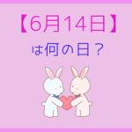 【6月14日】って何の日?記念日や有名人をまとめて3分で紹介!