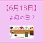 【6月18日】って何の日?記念日や有名人をまとめて3分で紹介!