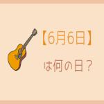 【6月6日】って何の日?記念日や有名人をまとめて3分で紹介!