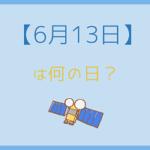 【6月13日】って何の日?記念日や有名人をまとめて3分で紹介!