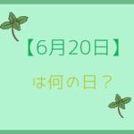 【6月20日】って何の日?記念日や有名人をまとめて3分で紹介!