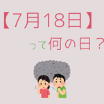 【7月18日】って何の日?記念日や誕生日の有名人を3分で紹介!