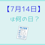【7月14日】って何の日?記念日や誕生日の有名人を3分で紹介!