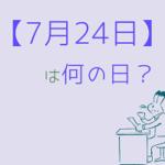 【7月24日】って何の日?まとめて超簡単に3分で紹介!