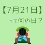 【7月21日】って何の日?まとめて超簡単に3分で紹介!