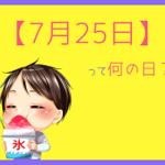 【7月25日】は何の日?まとめて超簡単に3分で紹介!