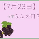 【7月23日】って何の日?まとめて超簡単に3分で紹介!