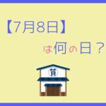 【7月8日】って何の日?記念日や誕生日の有名人を3分で紹介!