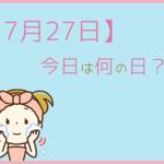 【7月27日】って何の日?まとめて超簡単に3分で紹介!