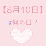 【8月10日】って何の日?まとめて超簡単に3分で紹介!