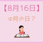 【8月16日】って何の日?超簡単にまとめて3分で紹介!
