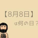 【8月8日】を超簡単に3分で紹介!【記念日・有名人・誕生花・誕生石】