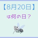 【8月20日】って何の日?まとめて超簡単に3分で紹介!