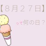【8月27日】って何の日?まとめて超簡単に3分で紹介!
