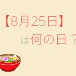 【8月25日】って何の日?まとめて超簡単に3分で紹介!