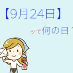 【9月24日】って何の日?全部まとめて超簡単に3分で紹介!