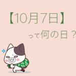 【10月7日】って何の日?まとめて超簡単に3分で紹介!