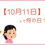 【10月11日】は何の日?まるごと超簡単に3分で紹介!