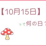 【10月15日】は何の日?まとめて3分で紹介!