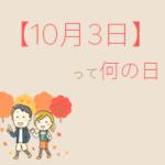 【10月3日】って何の日?まとめて超簡単に3分で紹介!