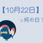 【10月22日】は何の日?まとめて超簡単に3分で紹介!
