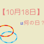 【10月18日】は何の日?まとめて超簡単に3分で紹介!