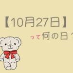 【10月27日】を超簡単に3分で紹介!