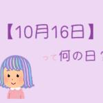 【10月16日】は何の日?まとめて超簡単に3分で紹介!