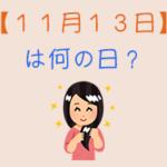 【11月13日】は何の日?超簡単に3分で紹介!