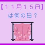 【11月15日】は何の日?超簡単に3分で紹介!